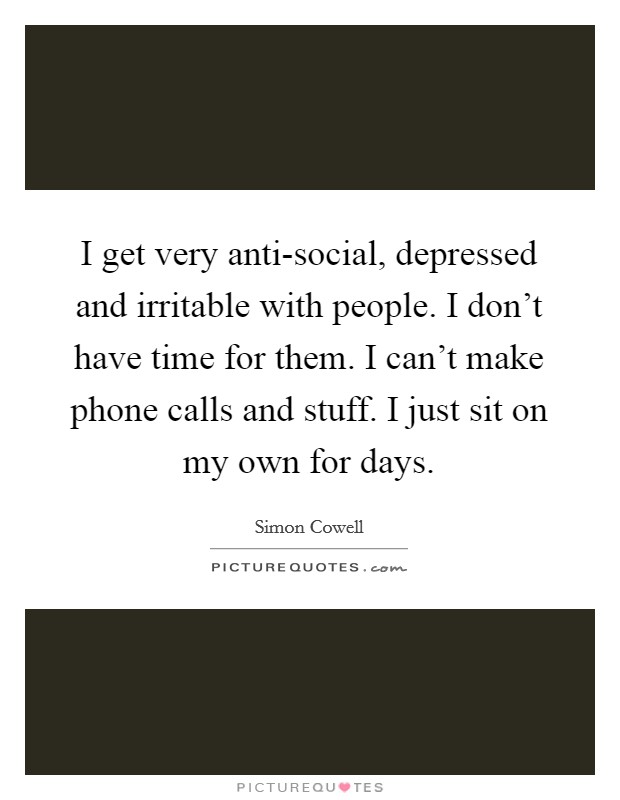 I get very anti-social, depressed and irritable with people. I don't have time for them. I can't make phone calls and stuff. I just sit on my own for days Picture Quote #1