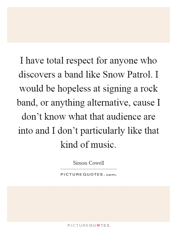 I have total respect for anyone who discovers a band like Snow Patrol. I would be hopeless at signing a rock band, or anything alternative, cause I don't know what that audience are into and I don't particularly like that kind of music Picture Quote #1