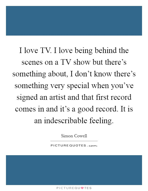 I love TV. I love being behind the scenes on a TV show but there's something about, I don't know there's something very special when you've signed an artist and that first record comes in and it's a good record. It is an indescribable feeling Picture Quote #1