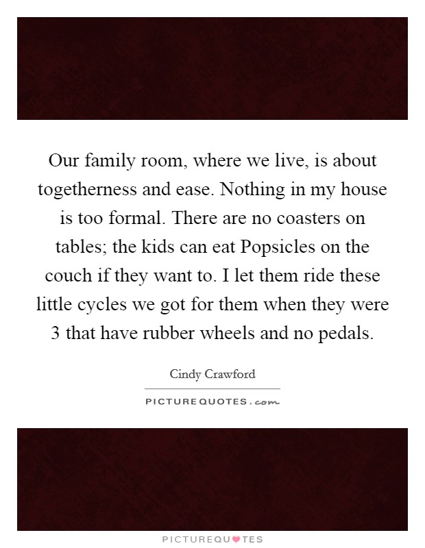 Our family room, where we live, is about togetherness and ease. Nothing in my house is too formal. There are no coasters on tables; the kids can eat Popsicles on the couch if they want to. I let them ride these little cycles we got for them when they were 3 that have rubber wheels and no pedals Picture Quote #1