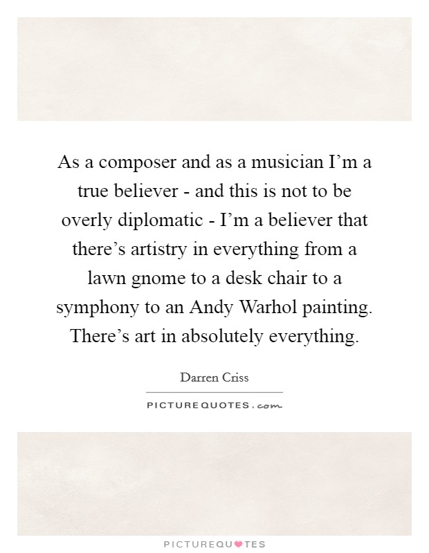 As a composer and as a musician I'm a true believer - and this is not to be overly diplomatic - I'm a believer that there's artistry in everything from a lawn gnome to a desk chair to a symphony to an Andy Warhol painting. There's art in absolutely everything Picture Quote #1