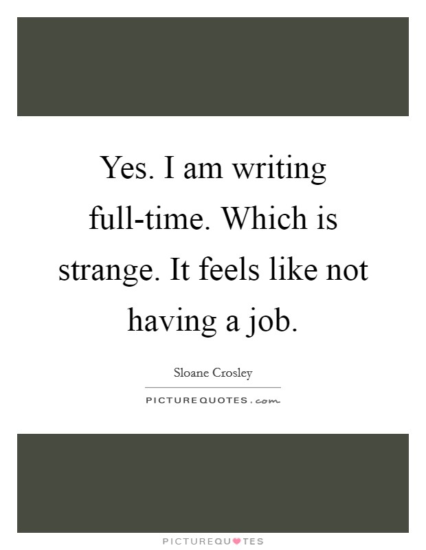 Yes. I am writing full-time. Which is strange. It feels like not having a job Picture Quote #1