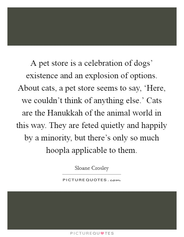 A pet store is a celebration of dogs' existence and an explosion of options. About cats, a pet store seems to say, 'Here, we couldn't think of anything else.' Cats are the Hanukkah of the animal world in this way. They are feted quietly and happily by a minority, but there's only so much hoopla applicable to them Picture Quote #1