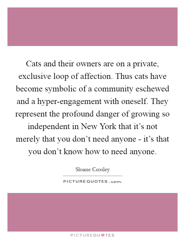 Cats and their owners are on a private, exclusive loop of affection. Thus cats have become symbolic of a community eschewed and a hyper-engagement with oneself. They represent the profound danger of growing so independent in New York that it's not merely that you don't need anyone - it's that you don't know how to need anyone Picture Quote #1