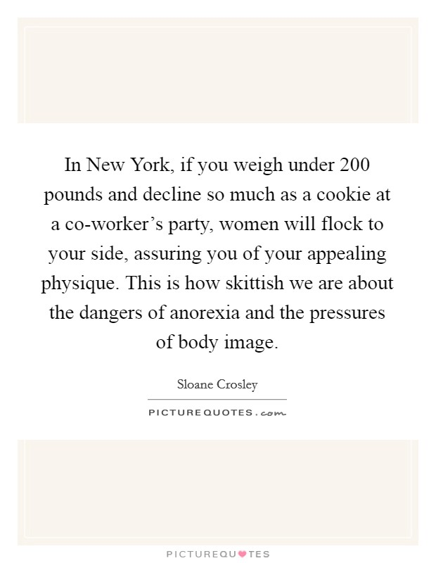 In New York, if you weigh under 200 pounds and decline so much as a cookie at a co-worker's party, women will flock to your side, assuring you of your appealing physique. This is how skittish we are about the dangers of anorexia and the pressures of body image Picture Quote #1