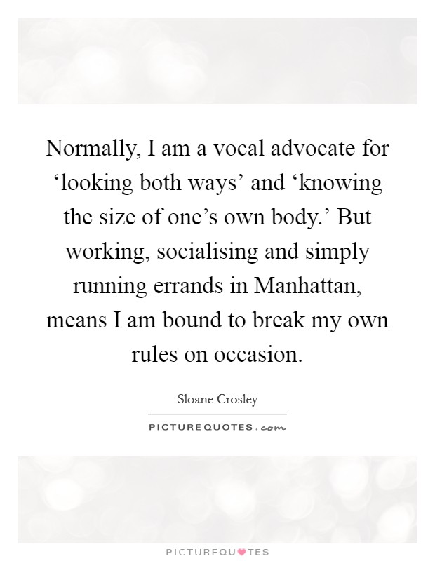 Normally, I am a vocal advocate for 'looking both ways' and 'knowing the size of one's own body.' But working, socialising and simply running errands in Manhattan, means I am bound to break my own rules on occasion Picture Quote #1