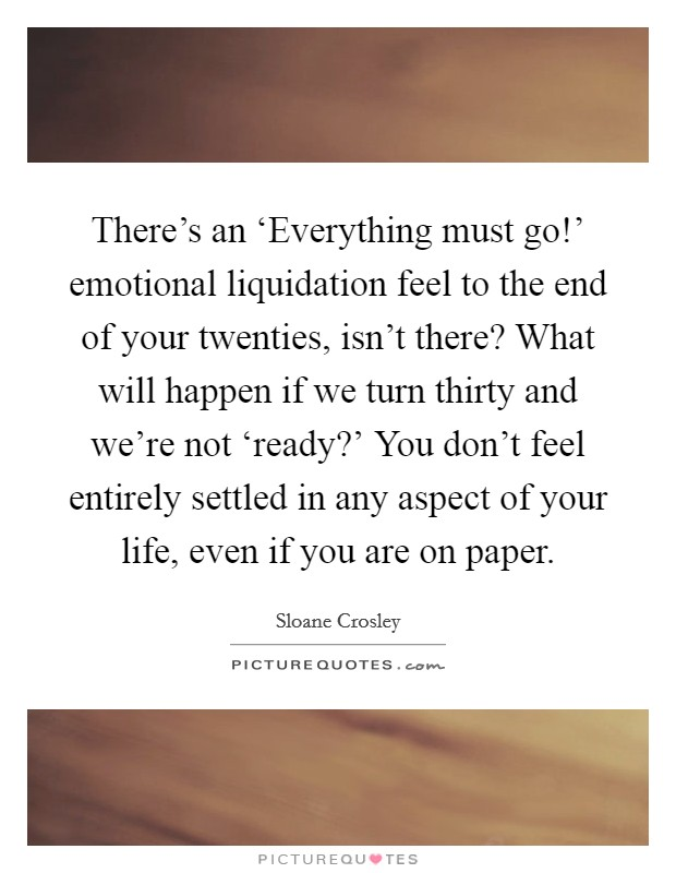 There's an 'Everything must go!' emotional liquidation feel to the end of your twenties, isn't there? What will happen if we turn thirty and we're not 'ready?' You don't feel entirely settled in any aspect of your life, even if you are on paper Picture Quote #1