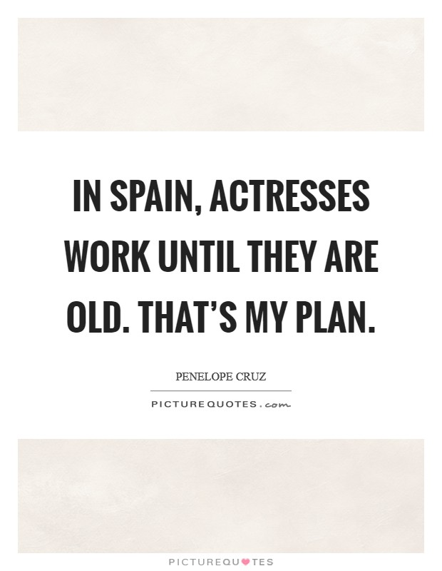 In Spain, actresses work until they are old. That's my plan Picture Quote #1