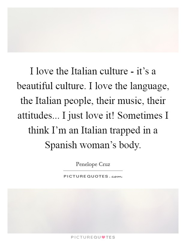 I love the Italian culture - it's a beautiful culture. I love the language, the Italian people, their music, their attitudes... I just love it! Sometimes I think I'm an Italian trapped in a Spanish woman's body Picture Quote #1