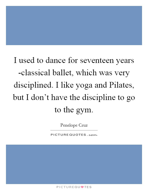 I used to dance for seventeen years -classical ballet, which was very disciplined. I like yoga and Pilates, but I don't have the discipline to go to the gym Picture Quote #1