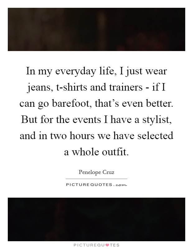 In my everyday life, I just wear jeans, t-shirts and trainers - if I can go barefoot, that's even better. But for the events I have a stylist, and in two hours we have selected a whole outfit Picture Quote #1