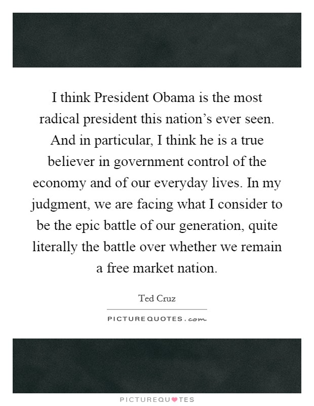 I think President Obama is the most radical president this nation's ever seen. And in particular, I think he is a true believer in government control of the economy and of our everyday lives. In my judgment, we are facing what I consider to be the epic battle of our generation, quite literally the battle over whether we remain a free market nation Picture Quote #1