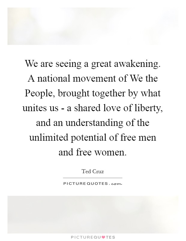 We are seeing a great awakening. A national movement of We the People, brought together by what unites us - a shared love of liberty, and an understanding of the unlimited potential of free men and free women Picture Quote #1
