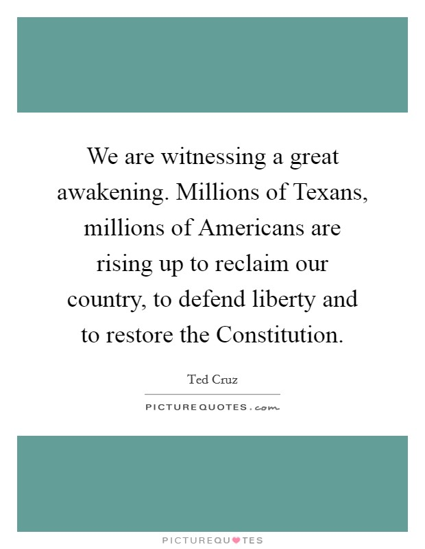 We are witnessing a great awakening. Millions of Texans, millions of Americans are rising up to reclaim our country, to defend liberty and to restore the Constitution Picture Quote #1