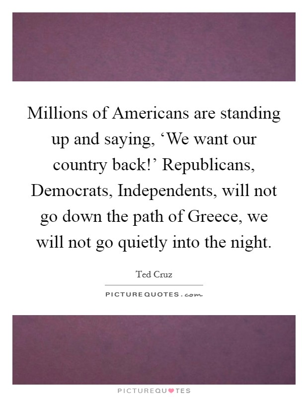 Millions of Americans are standing up and saying, 'We want our country back!' Republicans, Democrats, Independents, will not go down the path of Greece, we will not go quietly into the night Picture Quote #1