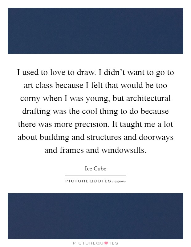 I used to love to draw. I didn't want to go to art class because I felt that would be too corny when I was young, but architectural drafting was the cool thing to do because there was more precision. It taught me a lot about building and structures and doorways and frames and windowsills Picture Quote #1