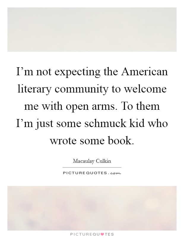I'm not expecting the American literary community to welcome me with open arms. To them I'm just some schmuck kid who wrote some book Picture Quote #1