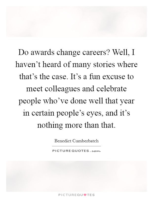 Do awards change careers? Well, I haven't heard of many stories where that's the case. It's a fun excuse to meet colleagues and celebrate people who've done well that year in certain people's eyes, and it's nothing more than that Picture Quote #1
