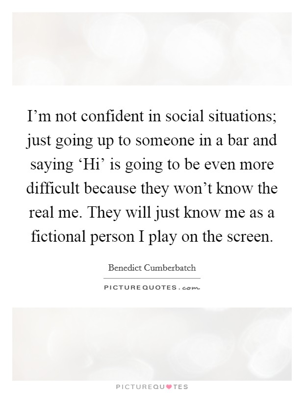 I'm not confident in social situations; just going up to someone in a bar and saying 'Hi' is going to be even more difficult because they won't know the real me. They will just know me as a fictional person I play on the screen Picture Quote #1