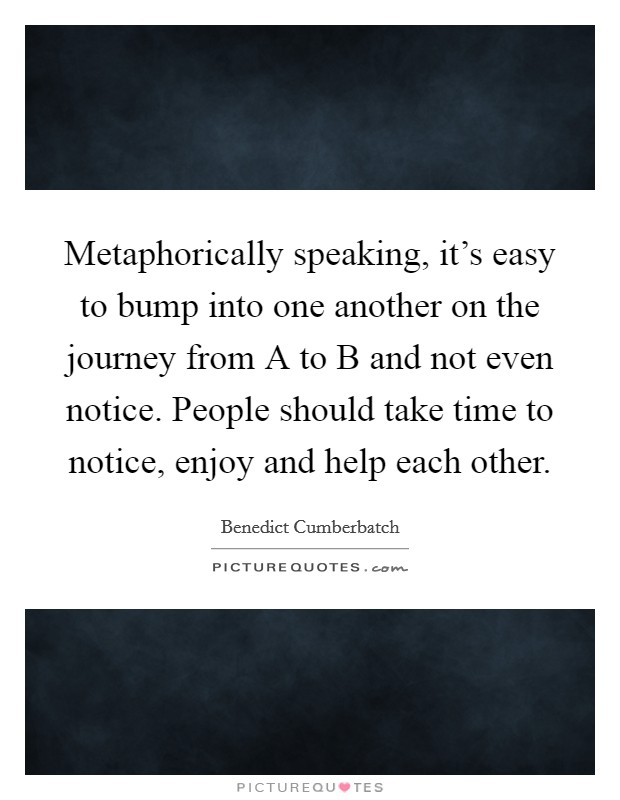 Metaphorically speaking, it's easy to bump into one another on the journey from A to B and not even notice. People should take time to notice, enjoy and help each other Picture Quote #1