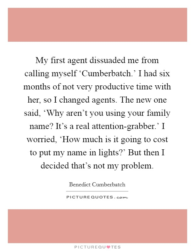 My first agent dissuaded me from calling myself 'Cumberbatch.' I had six months of not very productive time with her, so I changed agents. The new one said, 'Why aren't you using your family name? It's a real attention-grabber.' I worried, 'How much is it going to cost to put my name in lights?' But then I decided that's not my problem Picture Quote #1