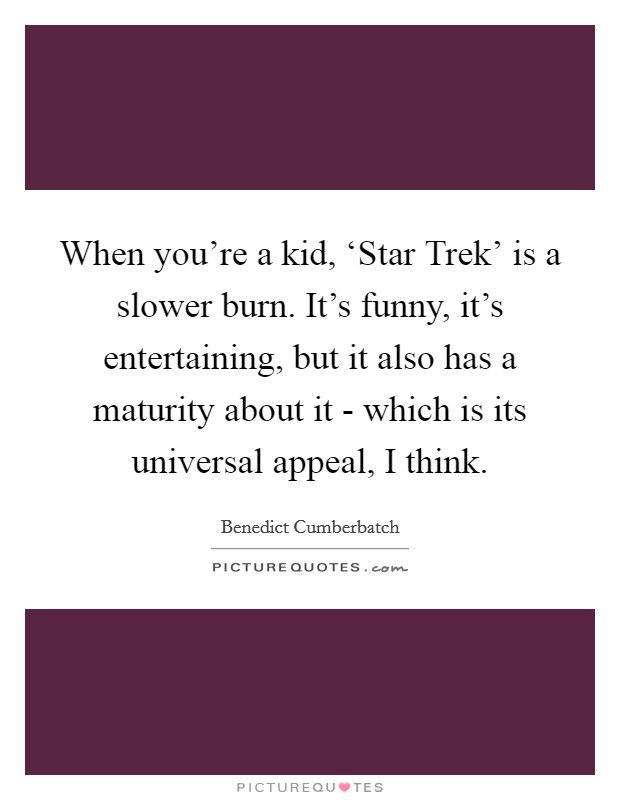 When you're a kid, 'Star Trek' is a slower burn. It's funny, it's entertaining, but it also has a maturity about it - which is its universal appeal, I think Picture Quote #1
