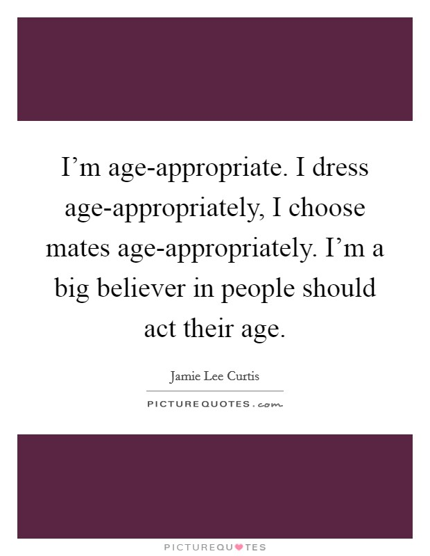 I'm age-appropriate. I dress age-appropriately, I choose mates age-appropriately. I'm a big believer in people should act their age Picture Quote #1