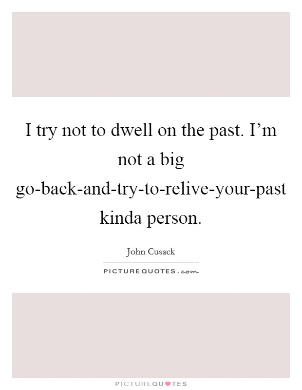 I try not to dwell on the past. I'm not a big go-back-and-try-to-relive-your-past kinda person Picture Quote #1