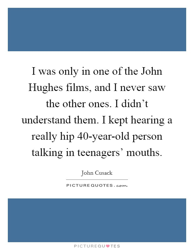 I was only in one of the John Hughes films, and I never saw the other ones. I didn't understand them. I kept hearing a really hip 40-year-old person talking in teenagers' mouths Picture Quote #1