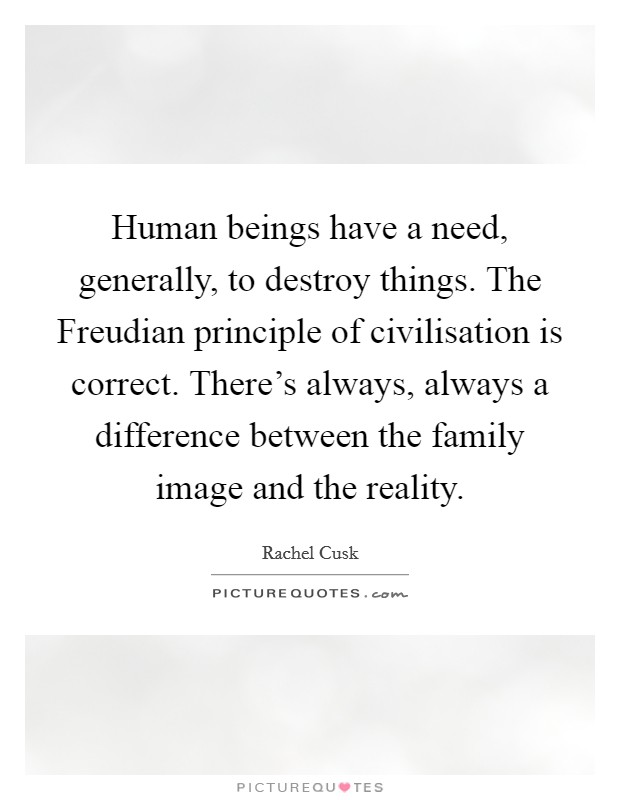 Human beings have a need, generally, to destroy things. The Freudian principle of civilisation is correct. There's always, always a difference between the family image and the reality Picture Quote #1