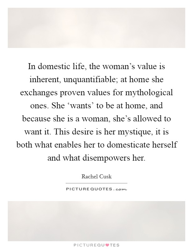 In domestic life, the woman's value is inherent, unquantifiable; at home she exchanges proven values for mythological ones. She 'wants' to be at home, and because she is a woman, she's allowed to want it. This desire is her mystique, it is both what enables her to domesticate herself and what disempowers her Picture Quote #1