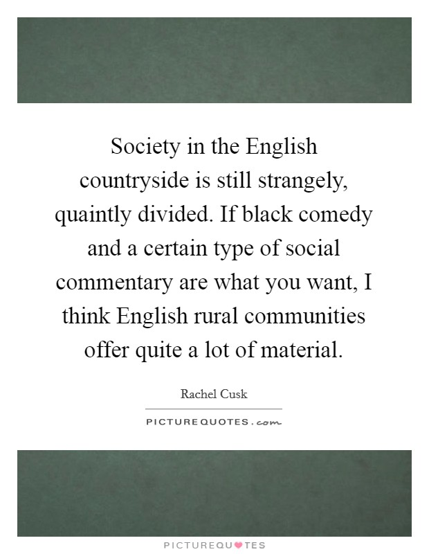 Society in the English countryside is still strangely, quaintly divided. If black comedy and a certain type of social commentary are what you want, I think English rural communities offer quite a lot of material Picture Quote #1