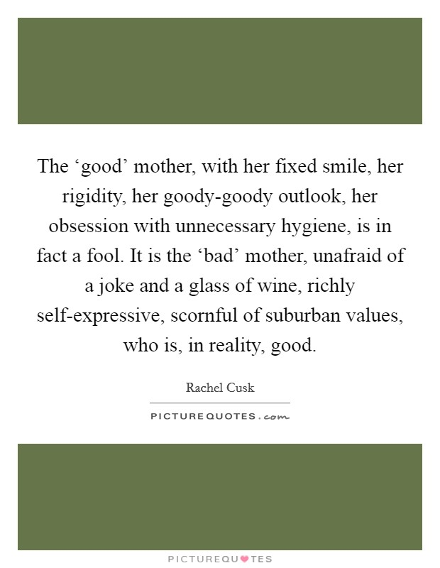 The 'good' mother, with her fixed smile, her rigidity, her goody-goody outlook, her obsession with unnecessary hygiene, is in fact a fool. It is the 'bad' mother, unafraid of a joke and a glass of wine, richly self-expressive, scornful of suburban values, who is, in reality, good Picture Quote #1