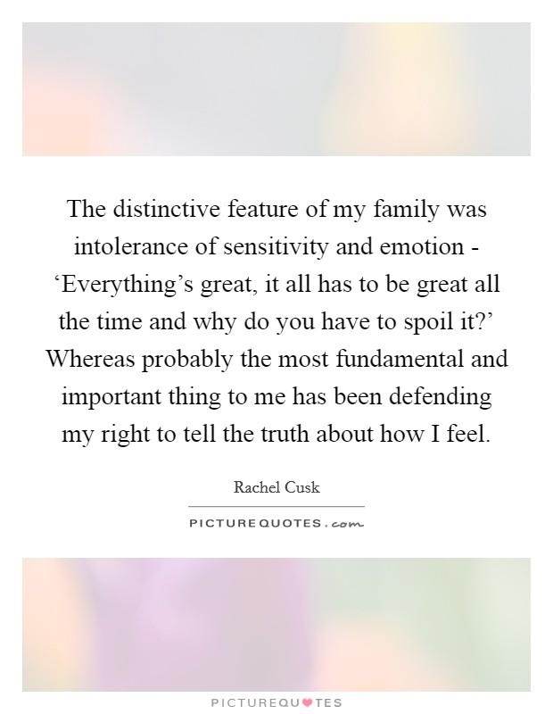 The distinctive feature of my family was intolerance of sensitivity and emotion - 'Everything's great, it all has to be great all the time and why do you have to spoil it?' Whereas probably the most fundamental and important thing to me has been defending my right to tell the truth about how I feel Picture Quote #1
