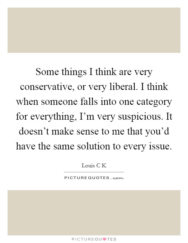 Some things I think are very conservative, or very liberal. I think when someone falls into one category for everything, I'm very suspicious. It doesn't make sense to me that you'd have the same solution to every issue Picture Quote #1
