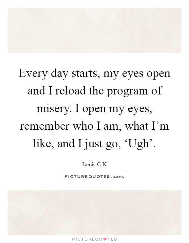 Every day starts, my eyes open and I reload the program of misery. I open my eyes, remember who I am, what I'm like, and I just go, 'Ugh' Picture Quote #1