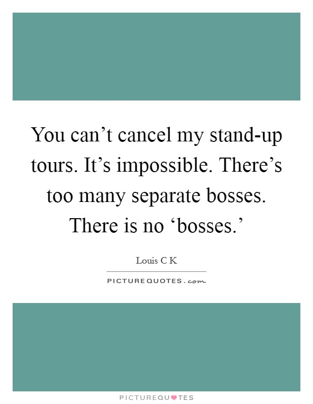 You can't cancel my stand-up tours. It's impossible. There's too many separate bosses. There is no 'bosses.' Picture Quote #1