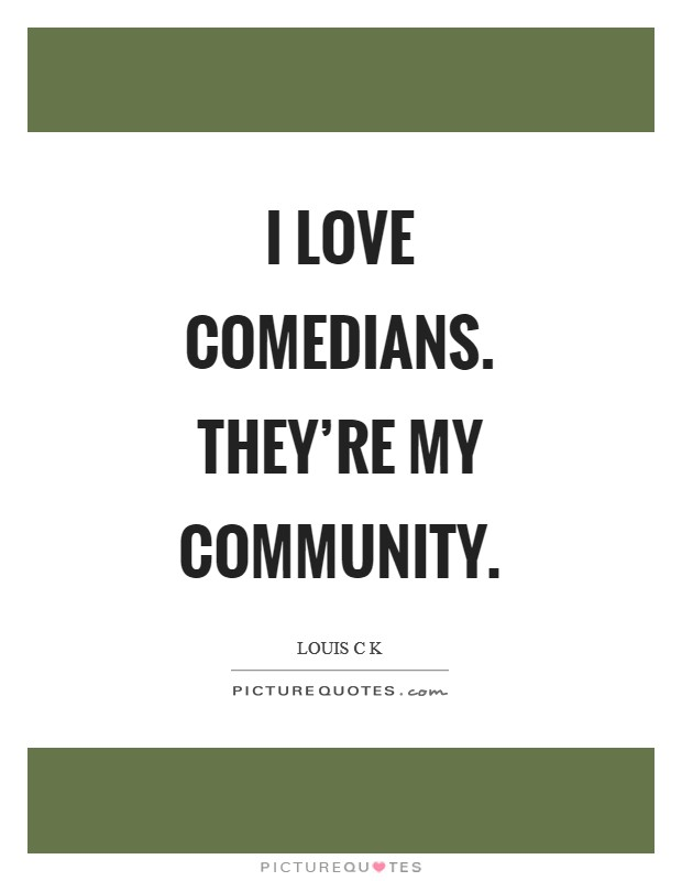 I love comedians. They're my community Picture Quote #1