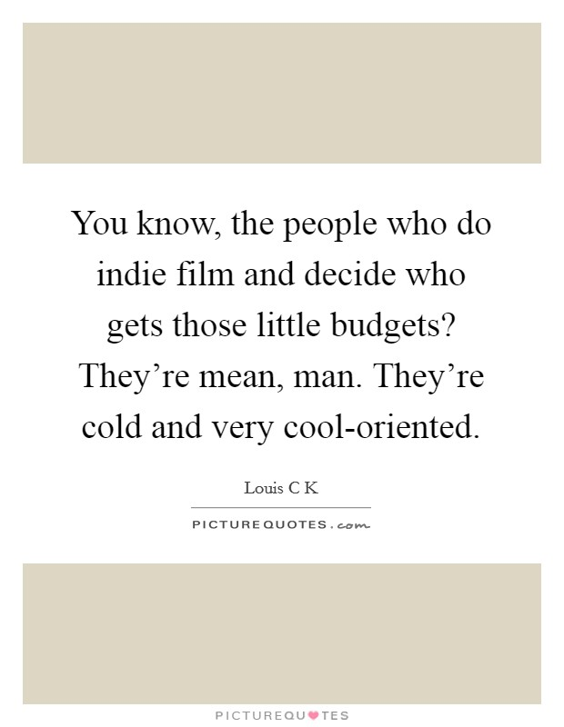 You know, the people who do indie film and decide who gets those little budgets? They're mean, man. They're cold and very cool-oriented Picture Quote #1