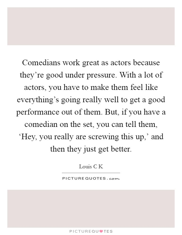 Comedians work great as actors because they're good under pressure. With a lot of actors, you have to make them feel like everything's going really well to get a good performance out of them. But, if you have a comedian on the set, you can tell them, 'Hey, you really are screwing this up,' and then they just get better Picture Quote #1