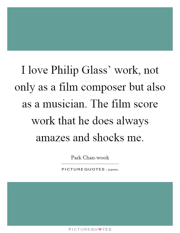 I love Philip Glass' work, not only as a film composer but also as a musician. The film score work that he does always amazes and shocks me Picture Quote #1