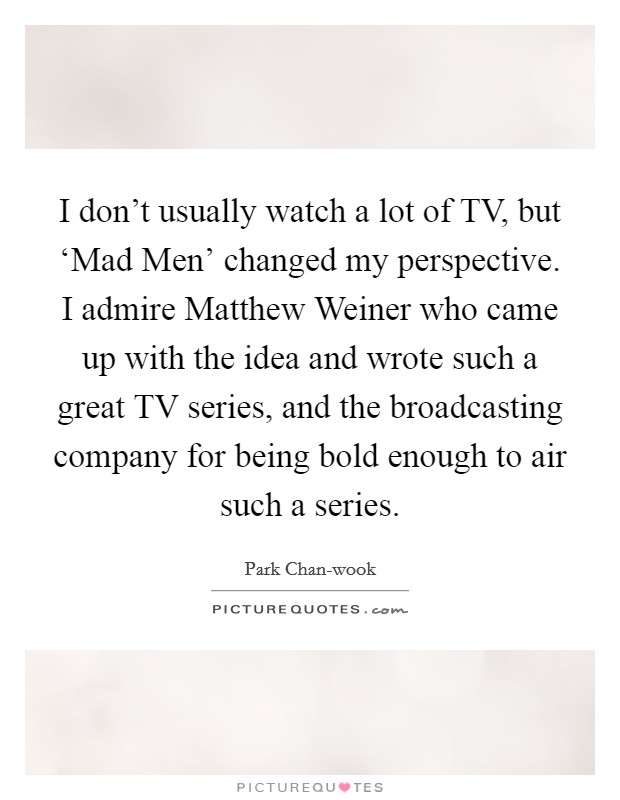 I don't usually watch a lot of TV, but 'Mad Men' changed my perspective. I admire Matthew Weiner who came up with the idea and wrote such a great TV series, and the broadcasting company for being bold enough to air such a series Picture Quote #1