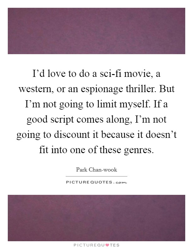 I'd love to do a sci-fi movie, a western, or an espionage thriller. But I'm not going to limit myself. If a good script comes along, I'm not going to discount it because it doesn't fit into one of these genres Picture Quote #1