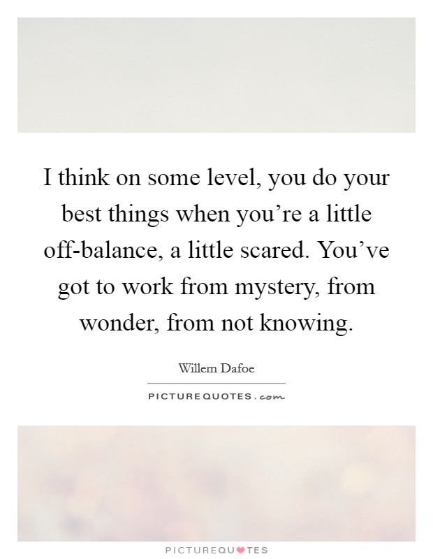 I think on some level, you do your best things when you're a little off-balance, a little scared. You've got to work from mystery, from wonder, from not knowing Picture Quote #1