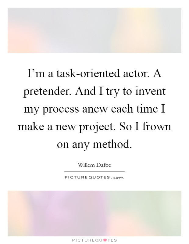 I'm a task-oriented actor. A pretender. And I try to invent my process anew each time I make a new project. So I frown on any method Picture Quote #1