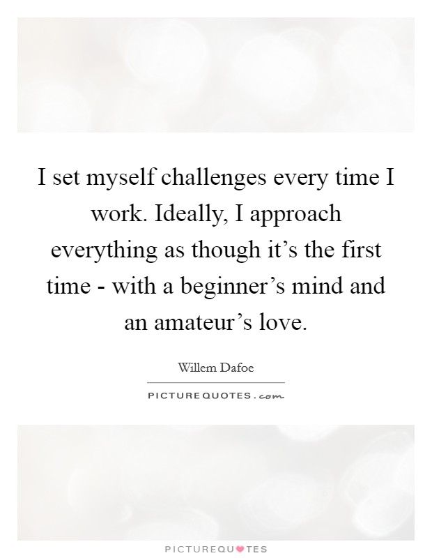 I set myself challenges every time I work. Ideally, I approach everything as though it's the first time - with a beginner's mind and an amateur's love Picture Quote #1