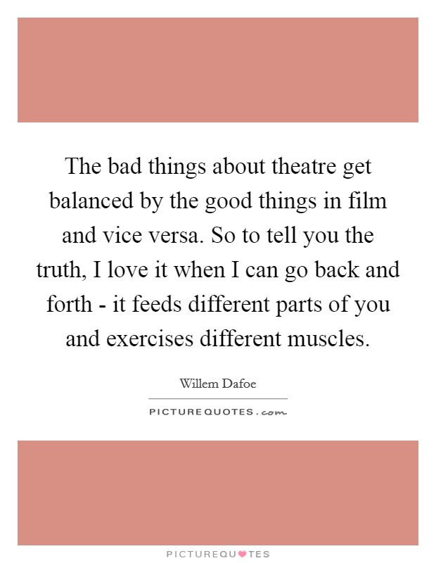 The bad things about theatre get balanced by the good things in film and vice versa. So to tell you the truth, I love it when I can go back and forth - it feeds different parts of you and exercises different muscles Picture Quote #1