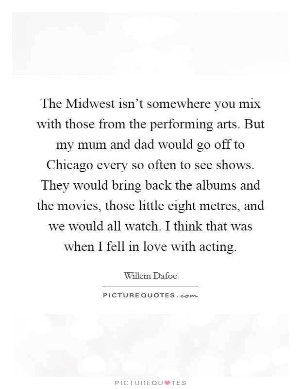 The Midwest isn't somewhere you mix with those from the performing arts. But my mum and dad would go off to Chicago every so often to see shows. They would bring back the albums and the movies, those little eight metres, and we would all watch. I think that was when I fell in love with acting Picture Quote #1