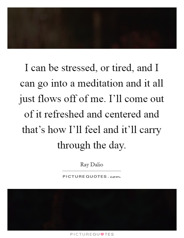 I can be stressed, or tired, and I can go into a meditation and it all just flows off of me. I'll come out of it refreshed and centered and that's how I'll feel and it'll carry through the day Picture Quote #1