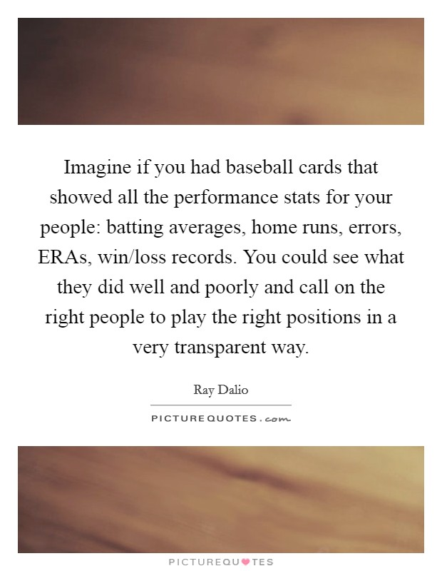 Imagine if you had baseball cards that showed all the performance stats for your people: batting averages, home runs, errors, ERAs, win/loss records. You could see what they did well and poorly and call on the right people to play the right positions in a very transparent way Picture Quote #1